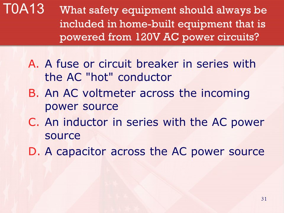 31 T0A13 What safety equipment should always be included in home-built equipment that is powered from 120V AC power circuits? A.A fuse or circuit brea