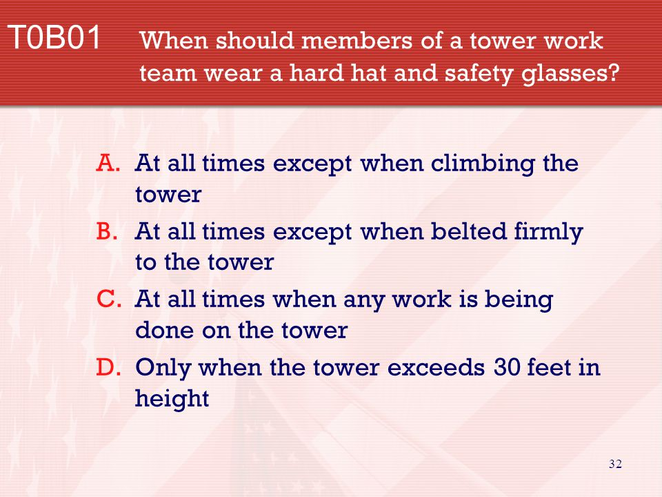 32 T0B01 When should members of a tower work team wear a hard hat and safety glasses? A.At all times except when climbing the tower B.At all times exc