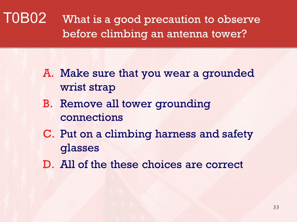 33 T0B02 What is a good precaution to observe before climbing an antenna tower? A.Make sure that you wear a grounded wrist strap B.Remove all tower gr