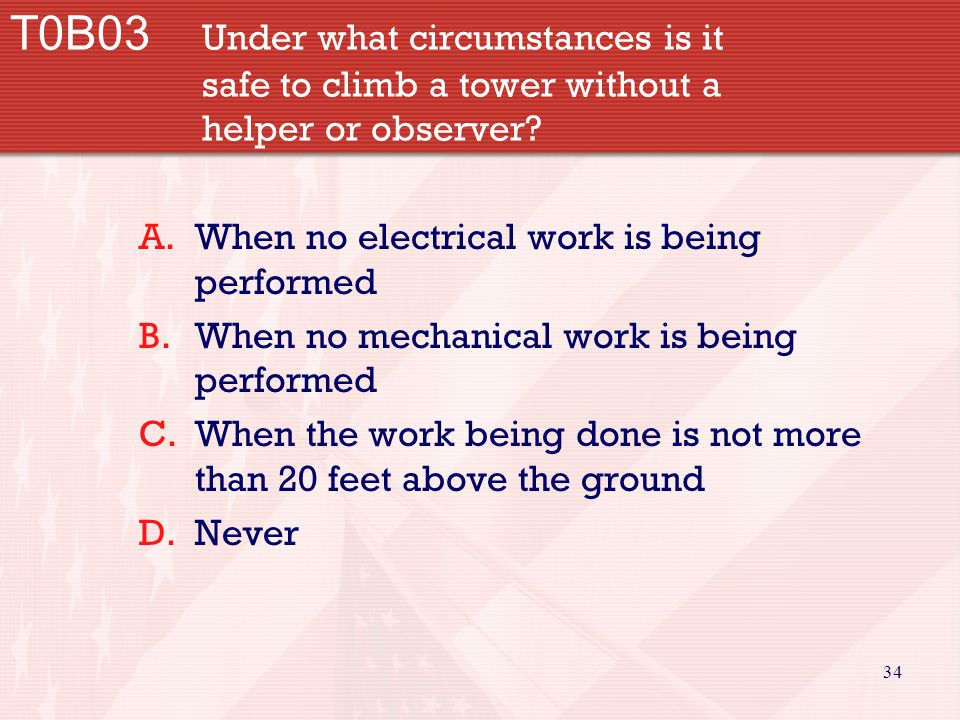 34 T0B03 Under what circumstances is it safe to climb a tower without a helper or observer? A.When no electrical work is being performed B.When no mec