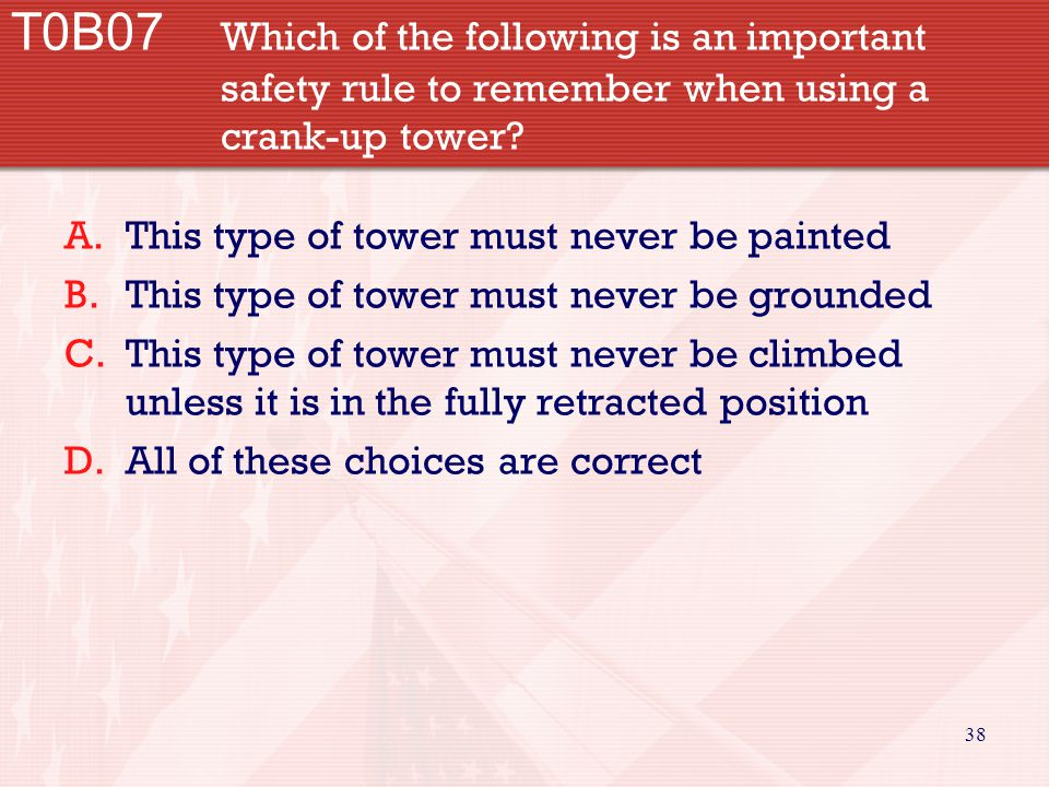 38 T0B07 Which of the following is an important safety rule to remember when using a crank-up tower? A.This type of tower must never be painted B.This