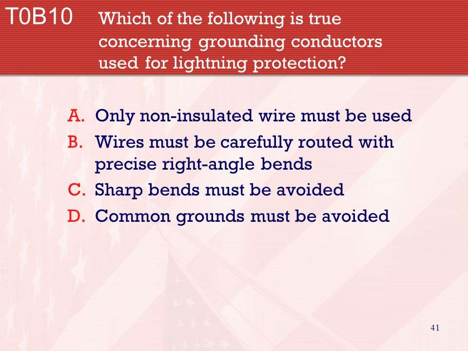 41 T0B10 Which of the following is true concerning grounding conductors used for lightning protection? A.Only non-insulated wire must be used B.Wires