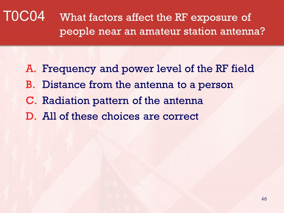 46 T0C04 What factors affect the RF exposure of people near an amateur station antenna? A.Frequency and power level of the RF field B.Distance from th