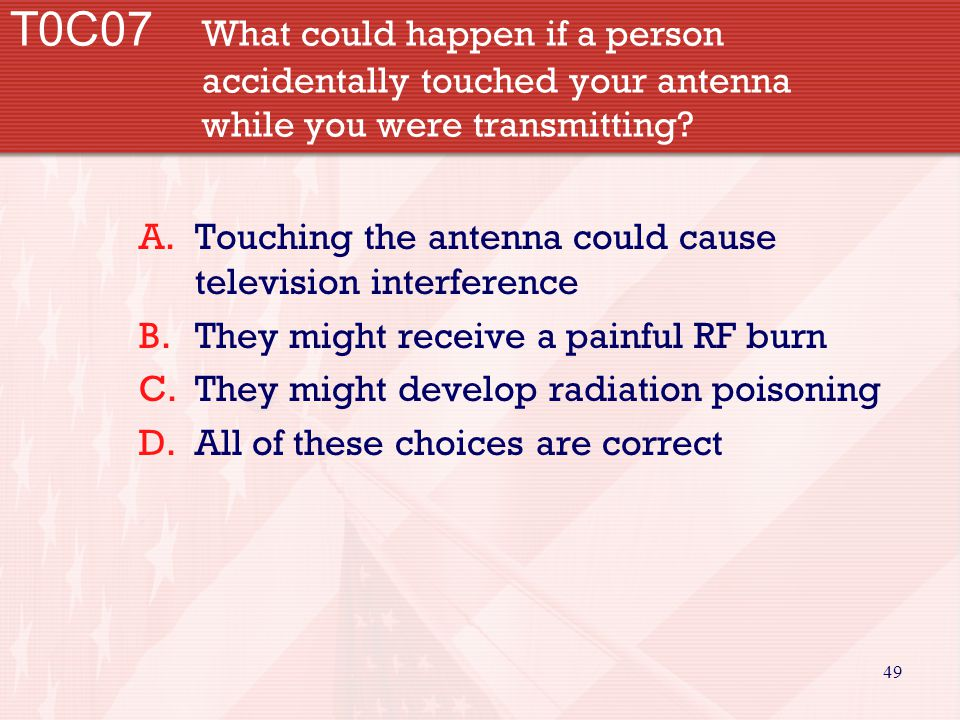 49 T0C07 What could happen if a person accidentally touched your antenna while you were transmitting? A.Touching the antenna could cause television in