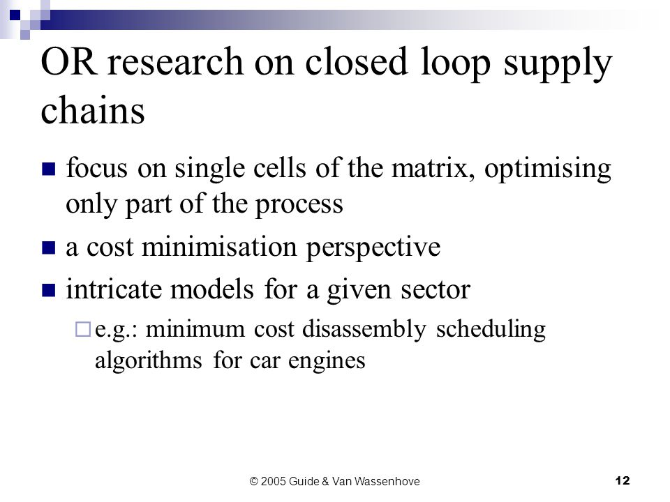 © 2005 Guide & Van Wassenhove12 OR research on closed loop supply chains focus on single cells of the matrix, optimising only part of the process a cost minimisation perspective intricate models for a given sector e.g.: minimum cost disassembly scheduling algorithms for car engines