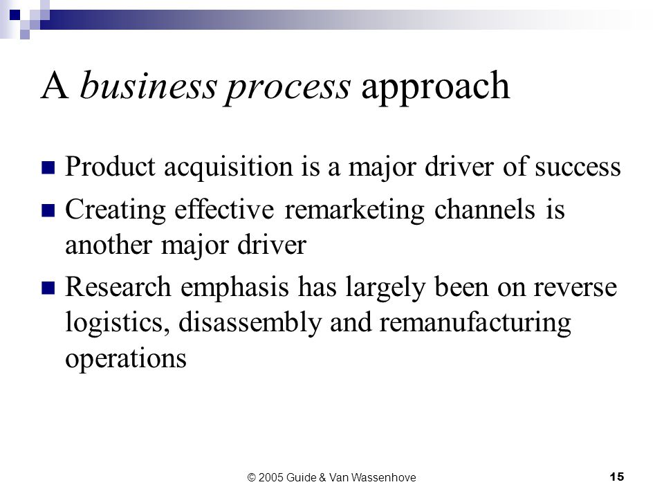 © 2005 Guide & Van Wassenhove15 A business process approach Product acquisition is a major driver of success Creating effective remarketing channels is another major driver Research emphasis has largely been on reverse logistics, disassembly and remanufacturing operations
