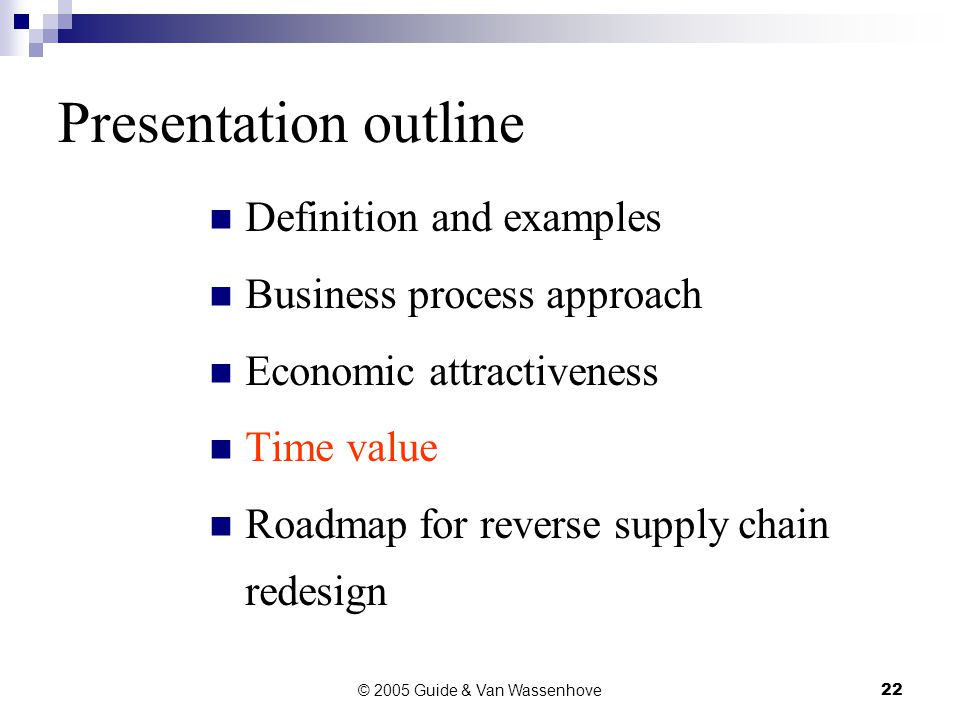 © 2005 Guide & Van Wassenhove22 Presentation outline Definition and examples Business process approach Economic attractiveness Time value Roadmap for reverse supply chain redesign