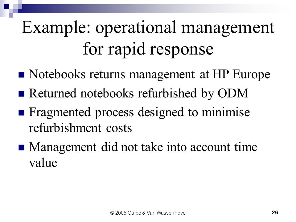 © 2005 Guide & Van Wassenhove26 Example: operational management for rapid response Notebooks returns management at HP Europe Returned notebooks refurbished by ODM Fragmented process designed to minimise refurbishment costs Management did not take into account time value