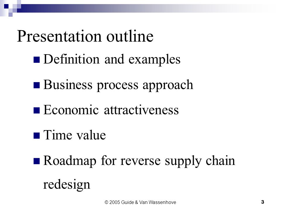 © 2005 Guide & Van Wassenhove3 Presentation outline Definition and examples Business process approach Economic attractiveness Time value Roadmap for reverse supply chain redesign