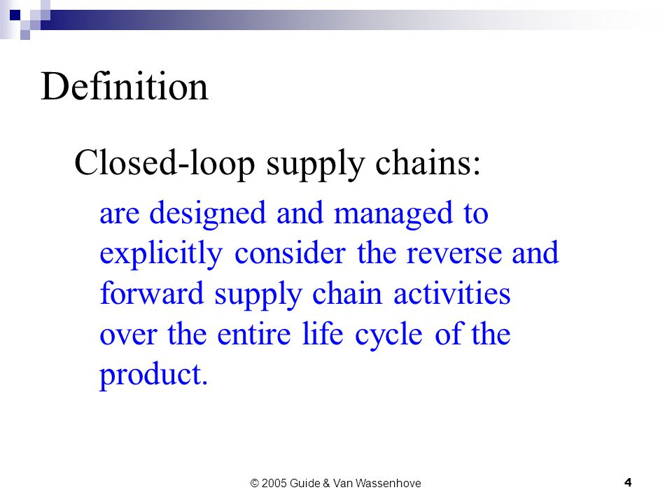 © 2005 Guide & Van Wassenhove4 Definition Closed-loop supply chains: are designed and managed to explicitly consider the reverse and forward supply chain activities over the entire life cycle of the product.