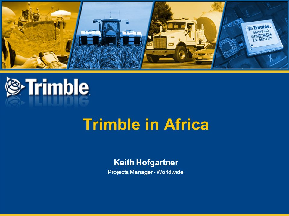 Trimble in Africa Keith Hofgartner Projects Manager - Worldwide
