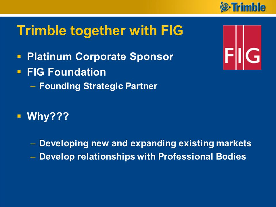 Trimble together with FIG Platinum Corporate Sponsor FIG Foundation –Founding Strategic Partner Why??? –Developing new and expanding existing markets