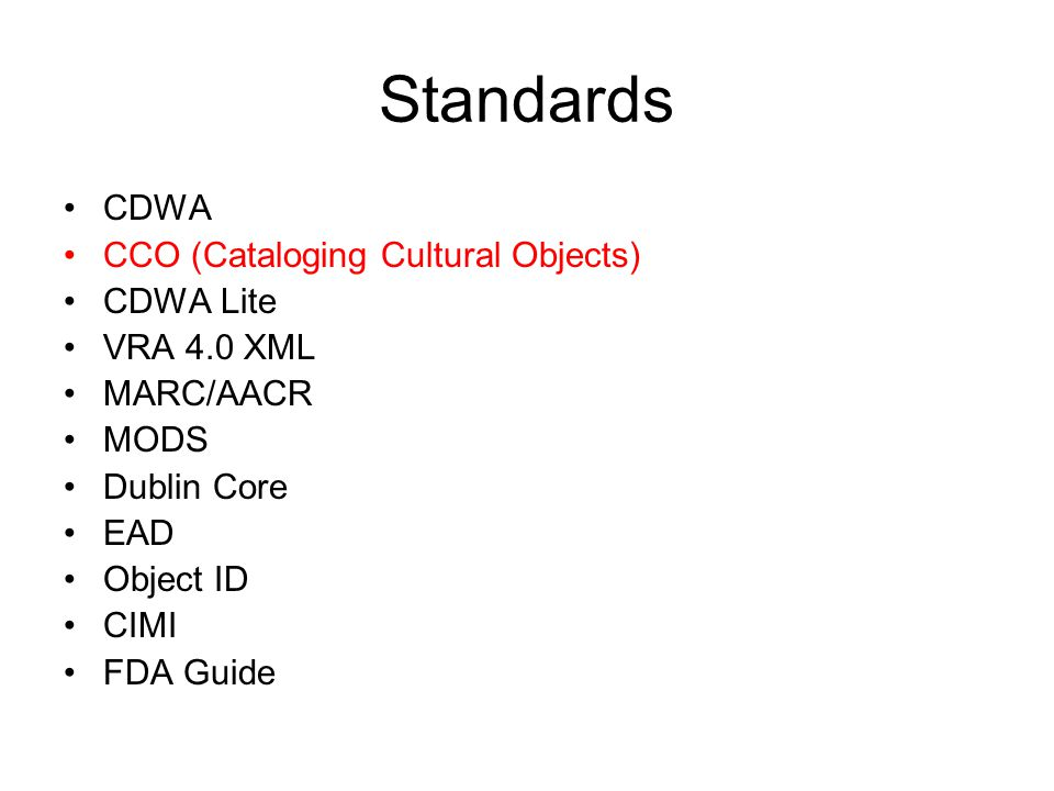 Standards CDWA CCO (Cataloging Cultural Objects) CDWA Lite VRA 4.0 XML MARC/AACR MODS Dublin Core EAD Object ID CIMI FDA Guide