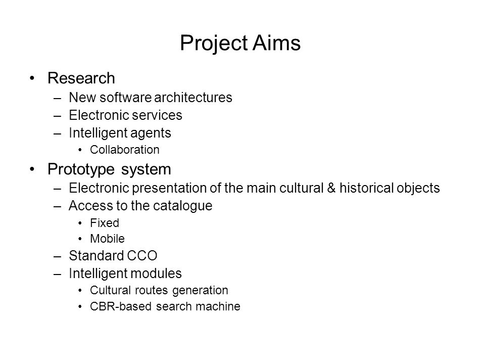 Project Aims Research –New software architectures –Electronic services –Intelligent agents Collaboration Prototype system –Electronic presentation of the main cultural & historical objects –Access to the catalogue Fixed Mobile –Standard CCO –Intelligent modules Cultural routes generation CBR-based search machine