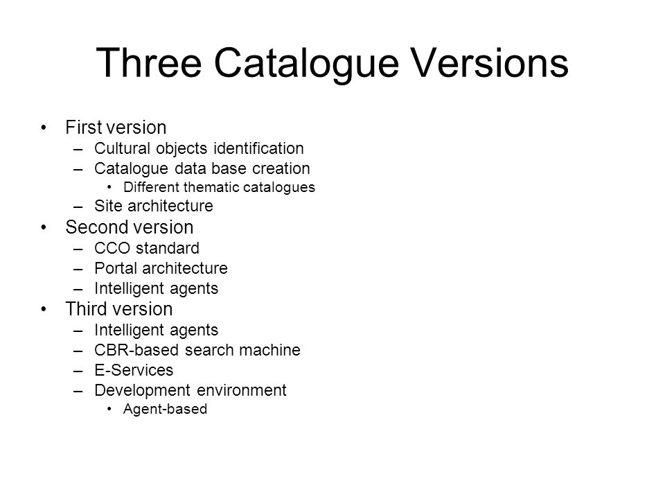 Three Catalogue Versions First version –Cultural objects identification –Catalogue data base creation Different thematic catalogues –Site architecture Second version –CCO standard –Portal architecture –Intelligent agents Third version –Intelligent agents –CBR-based search machine –E-Services –Development environment Agent-based