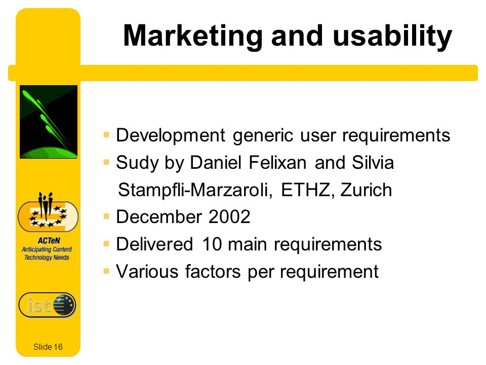 Slide 16 Marketing and usability Development generic user requirements Sudy by Daniel Felixan and Silvia Stampfli-Marzaroli, ETHZ, Zurich December 2002 Delivered 10 main requirements Various factors per requirement