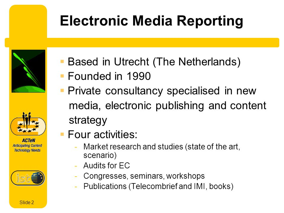 Slide 2 Electronic Media Reporting Based in Utrecht (The Netherlands) Founded in 1990 Private consultancy specialised in new media, electronic publishing and content strategy Four activities: -Market research and studies (state of the art, scenario) -Audits for EC -Congresses, seminars, workshops -Publications (Telecombrief and IMI, books)