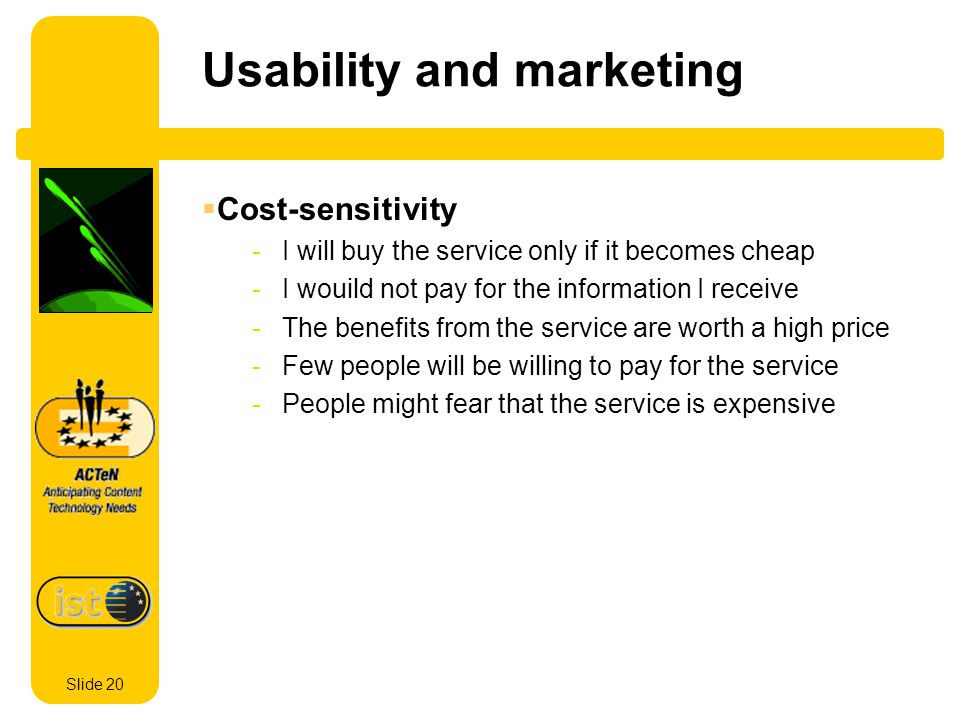 Slide 20 Usability and marketing Cost-sensitivity -I will buy the service only if it becomes cheap -I wouild not pay for the information I receive -The benefits from the service are worth a high price -Few people will be willing to pay for the service -People might fear that the service is expensive