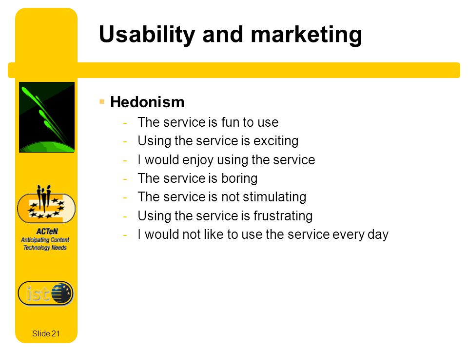 Slide 21 Usability and marketing Hedonism -The service is fun to use -Using the service is exciting -I would enjoy using the service -The service is boring -The service is not stimulating -Using the service is frustrating -I would not like to use the service every day