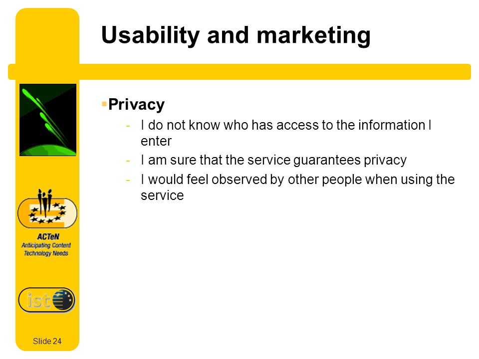 Slide 24 Usability and marketing Privacy -I do not know who has access to the information I enter -I am sure that the service guarantees privacy -I would feel observed by other people when using the service