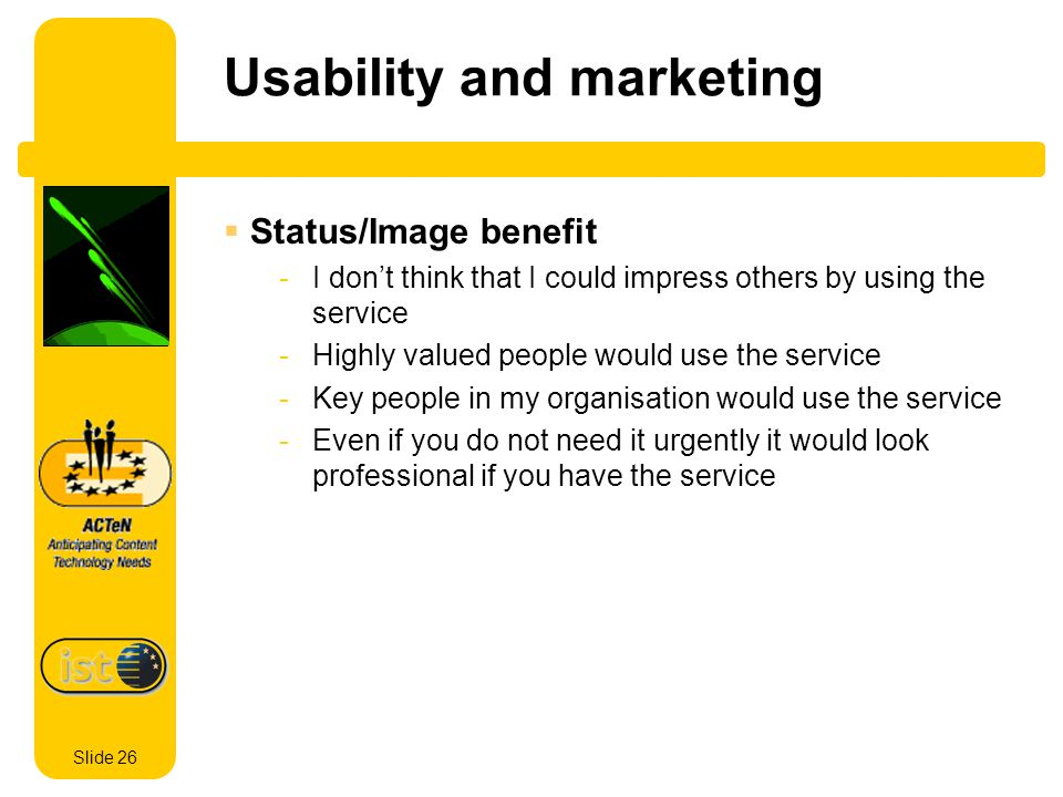 Slide 26 Usability and marketing Status/Image benefit -I dont think that I could impress others by using the service -Highly valued people would use the service -Key people in my organisation would use the service -Even if you do not need it urgently it would look professional if you have the service