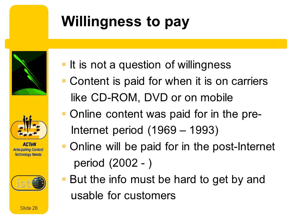 Slide 28 Willingness to pay It is not a question of willingness Content is paid for when it is on carriers like CD-ROM, DVD or on mobile Online content was paid for in the pre- Internet period (1969 – 1993) Online will be paid for in the post-Internet period (2002 - ) But the info must be hard to get by and usable for customers