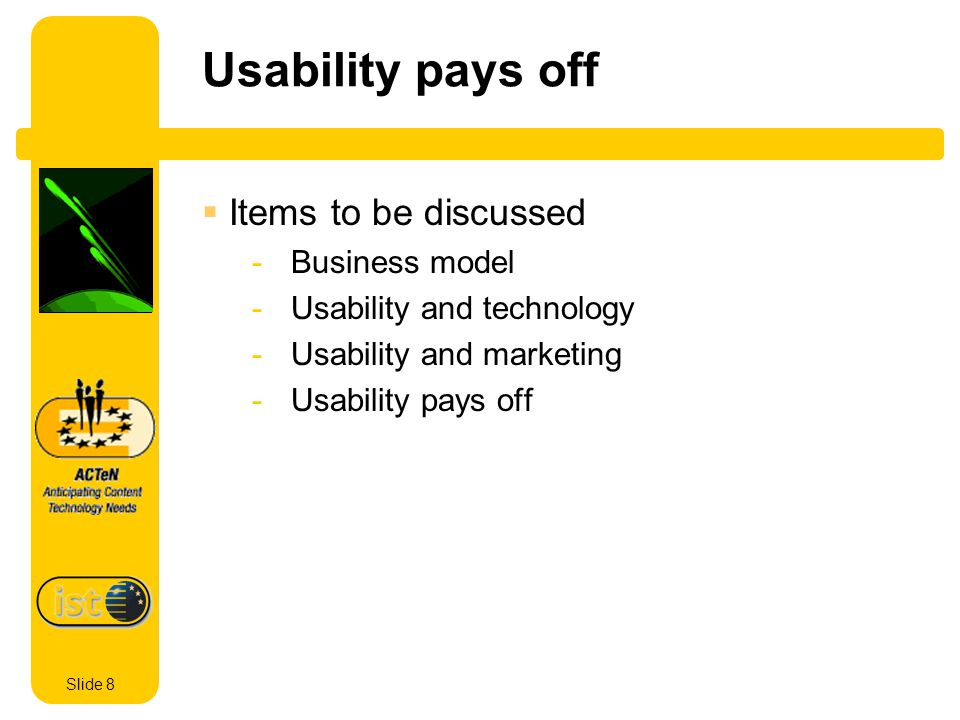 Slide 8 Usability pays off Items to be discussed - Business model - Usability and technology - Usability and marketing - Usability pays off