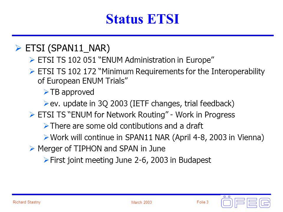March 2003 Richard StastnyFolie 3 Status ETSI ETSI (SPAN11_NAR) ETSI TS 102 051 ENUM Administration in Europe ETSI TS 102 172 Minimum Requirements for the Interoperability of European ENUM Trials TB approved ev.