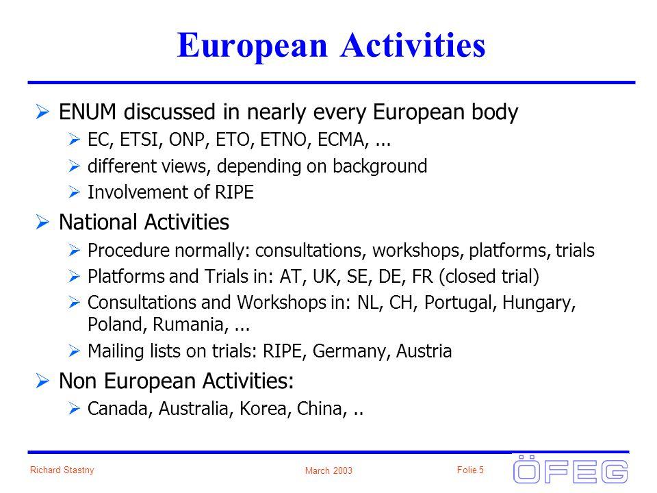March 2003 Richard StastnyFolie 5 European Activities ENUM discussed in nearly every European body EC, ETSI, ONP, ETO, ETNO, ECMA,...