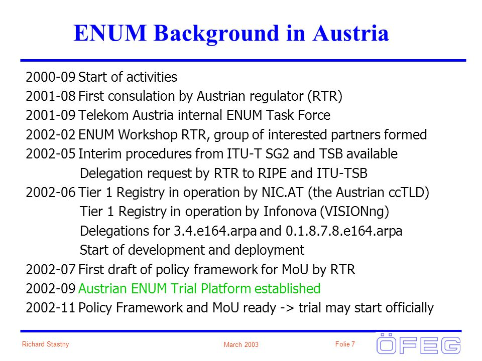 March 2003 Richard StastnyFolie 7 ENUM Background in Austria 2000-09 Start of activities 2001-08 First consulation by Austrian regulator (RTR) 2001-09 Telekom Austria internal ENUM Task Force 2002-02 ENUM Workshop RTR, group of interested partners formed 2002-05 Interim procedures from ITU-T SG2 and TSB available Delegation request by RTR to RIPE and ITU-TSB 2002-06 Tier 1 Registry in operation by NIC.AT (the Austrian ccTLD) Tier 1 Registry in operation by Infonova (VISIONng) Delegations for 3.4.e164.arpa and 0.1.8.7.8.e164.arpa Start of development and deployment 2002-07 First draft of policy framework for MoU by RTR 2002-09 Austrian ENUM Trial Platform established 2002-11 Policy Framework and MoU ready -> trial may start officially