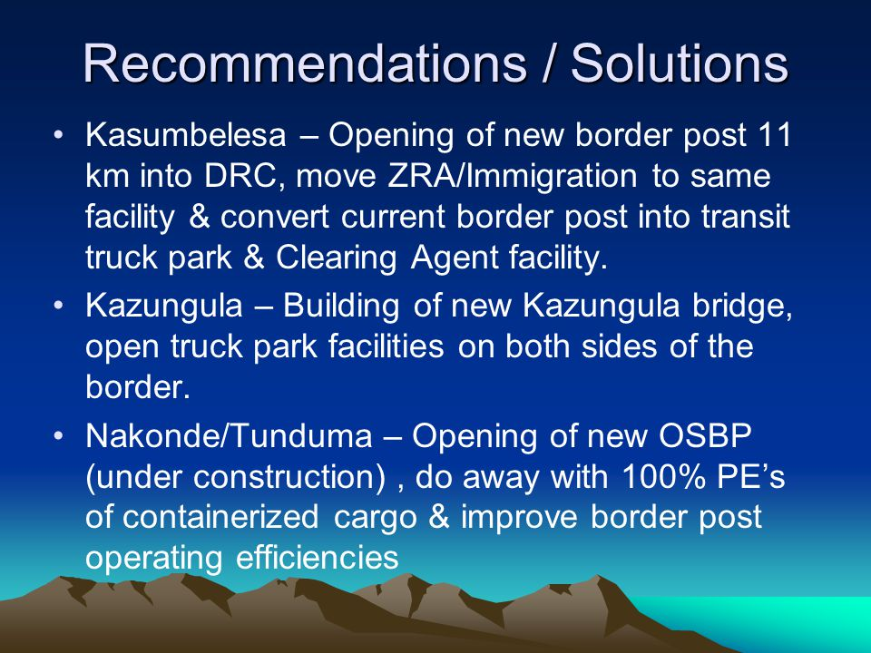Recommendations / Solutions Kasumbelesa – Opening of new border post 11 km into DRC, move ZRA/Immigration to same facility & convert current border post into transit truck park & Clearing Agent facility.
