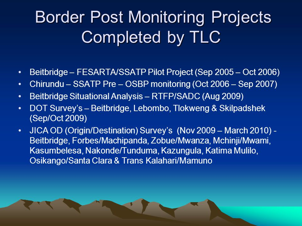 Border Post Monitoring Projects Completed by TLC Border Post Monitoring Projects Completed by TLC Beitbridge – FESARTA/SSATP Pilot Project (Sep 2005 – Oct 2006) Chirundu – SSATP Pre – OSBP monitoring (Oct 2006 – Sep 2007) Beitbridge Situational Analysis – RTFP/SADC (Aug 2009) DOT Surveys – Beitbridge, Lebombo, Tlokweng & Skilpadshek (Sep/Oct 2009) JICA OD (Origin/Destination) Surveys (Nov 2009 – March 2010) - Beitbridge, Forbes/Machipanda, Zobue/Mwanza, Mchinji/Mwami, Kasumbelesa, Nakonde/Tunduma, Kazungula, Katima Mulilo, Osikango/Santa Clara & Trans Kalahari/Mamuno