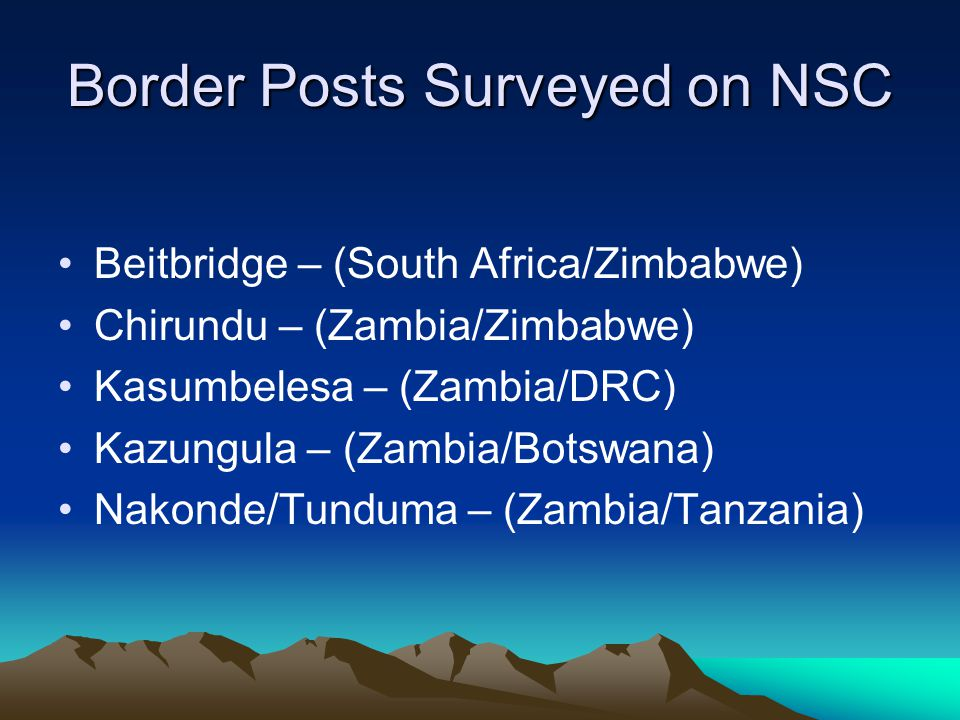Border Posts Surveyed on NSC Beitbridge – (South Africa/Zimbabwe) Chirundu – (Zambia/Zimbabwe) Kasumbelesa – (Zambia/DRC) Kazungula – (Zambia/Botswana) Nakonde/Tunduma – (Zambia/Tanzania)