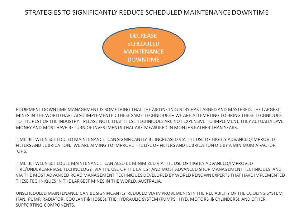 STRATEGIES TO SIGNIFICANTLY REDUCE SCHEDULED MAINTENANCE DOWNTIME DECREASE SCHEDULED MAINTENANCE DOWNTIME EQUIPMENT DOWNTIME MANAGEMENT IS SOMETHING THAT THE AIRLINE INDUSTRY HAS LARNED AND MASTERED, THE LARGEST MINES IN THE WORLD HAVE ALSO IMPLEMENTED THESE SAME TECHNIQUES – WE ARE ATTEMPTING TO BRING THESE TECHNIQUES TO THE REST OF THE INDUSTRY.
