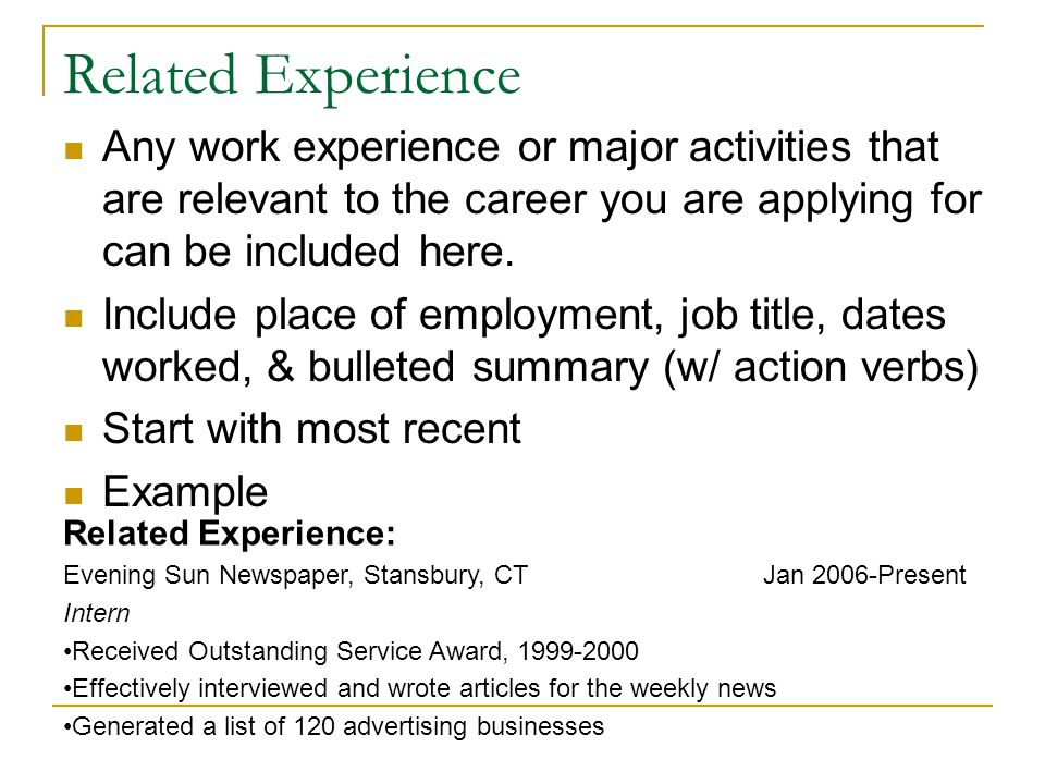 Related Experience Any work experience or major activities that are relevant to the career you are applying for can be included here. Include place of