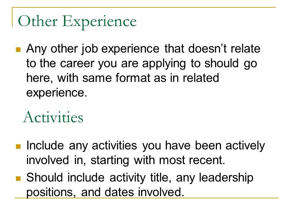 Other Experience Any other job experience that doesnt relate to the career you are applying to should go here, with same format as in related experience.