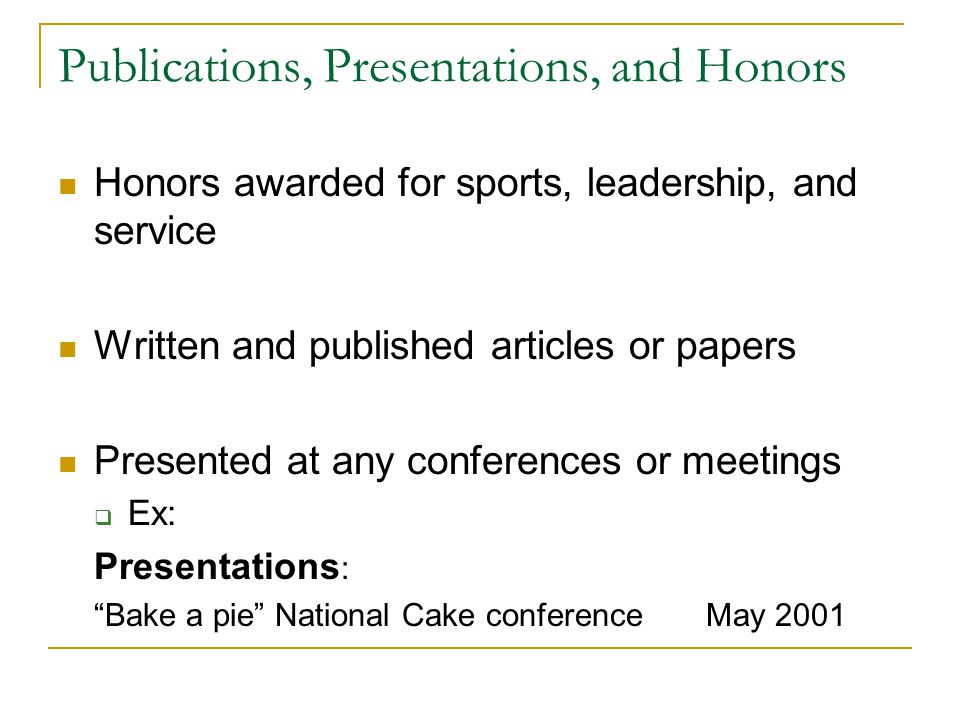 Publications, Presentations, and Honors Honors awarded for sports, leadership, and service Written and published articles or papers Presented at any conferences or meetings Ex: Presentations : Bake a pie National Cake conference May 2001