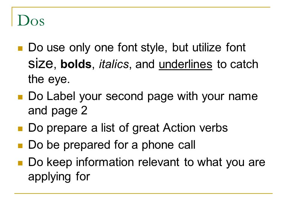 Dos Do use only one font style, but utilize font size, bolds, italics, and underlines to catch the eye.