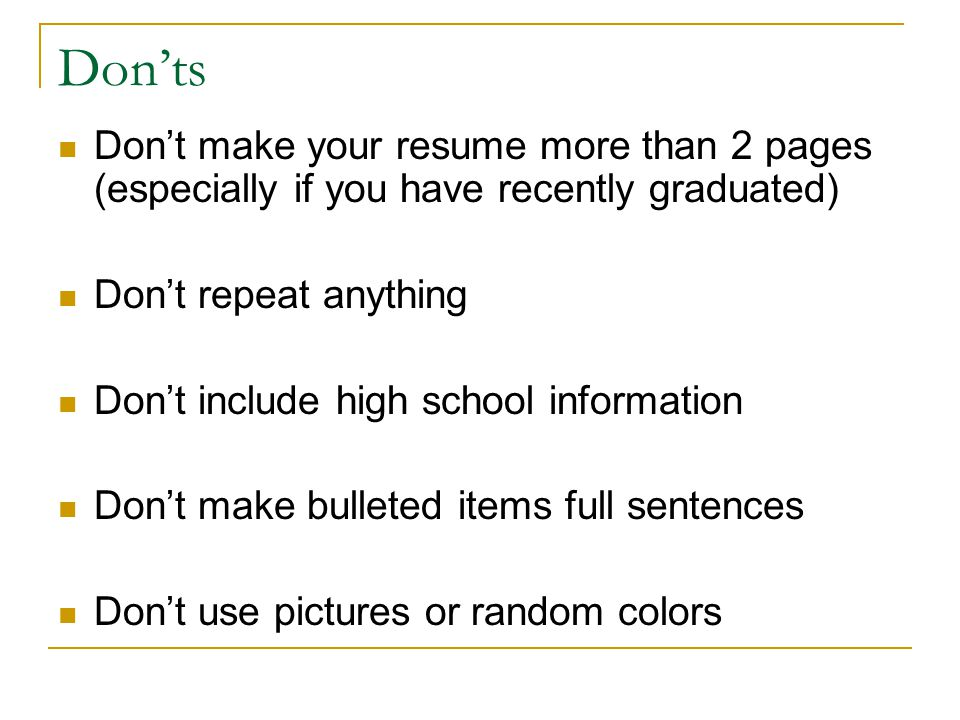 Donts Dont make your resume more than 2 pages (especially if you have recently graduated) Dont repeat anything Dont include high school information Dont make bulleted items full sentences Dont use pictures or random colors
