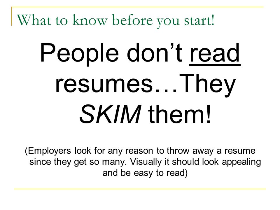 What to know before you start! People dont read resumes…They SKIM them! (Employers look for any reason to throw away a resume since they get so many.