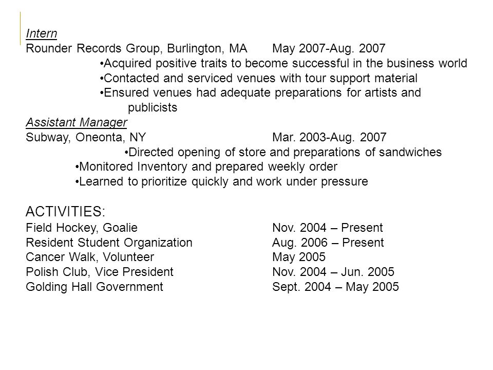 Intern Rounder Records Group, Burlington, MAMay 2007-Aug. 2007 Acquired positive traits to become successful in the business world Contacted and servi