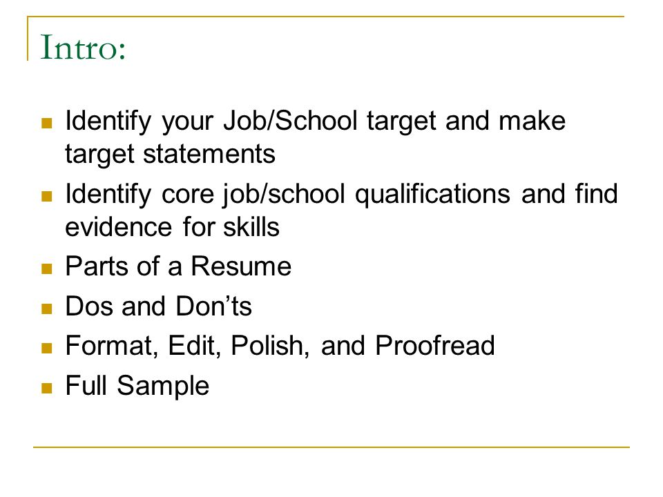 Intro: Identify your Job/School target and make target statements Identify core job/school qualifications and find evidence for skills Parts of a Resu