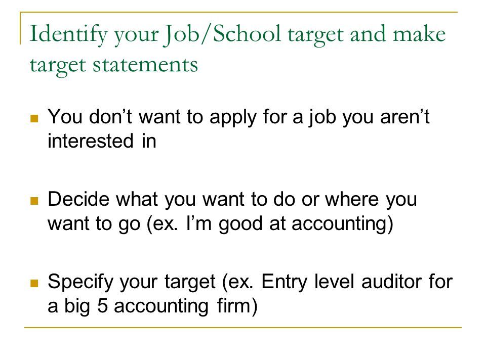 Identify your Job/School target and make target statements You dont want to apply for a job you arent interested in Decide what you want to do or wher