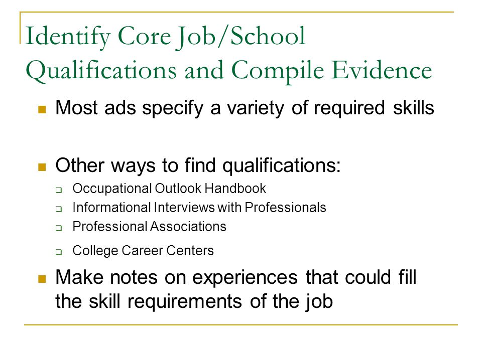 Identify Core Job/School Qualifications and Compile Evidence Most ads specify a variety of required skills Other ways to find qualifications: Occupational Outlook Handbook Informational Interviews with Professionals Professional Associations College Career Centers Make notes on experiences that could fill the skill requirements of the job