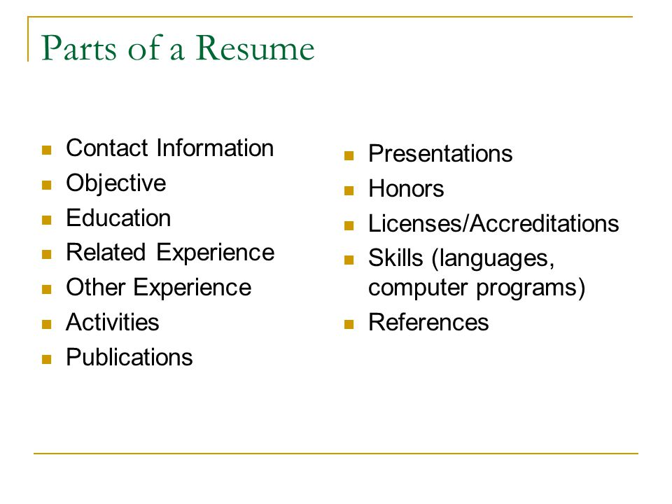 Parts of a Resume Contact Information Objective Education Related Experience Other Experience Activities Publications Presentations Honors Licenses/Ac
