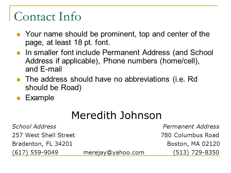 Contact Info Your name should be prominent, top and center of the page, at least 18 pt. font. In smaller font include Permanent Address (and School Ad