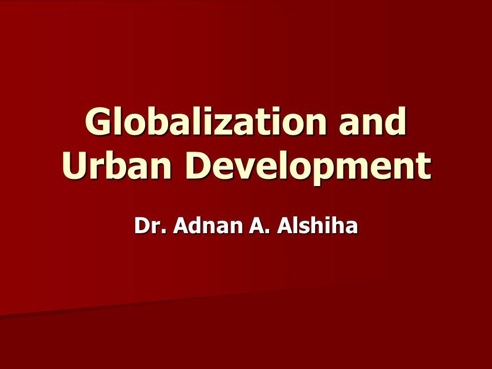 Globalization and Urban Development Dr. Adnan A. Alshiha