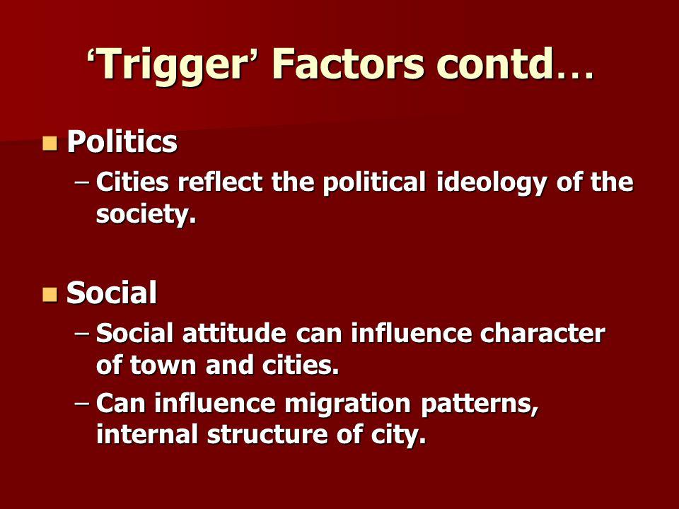 Trigger Factors contd … Trigger Factors contd … Politics Politics –Cities reflect the political ideology of the society. Social Social –Social attitud
