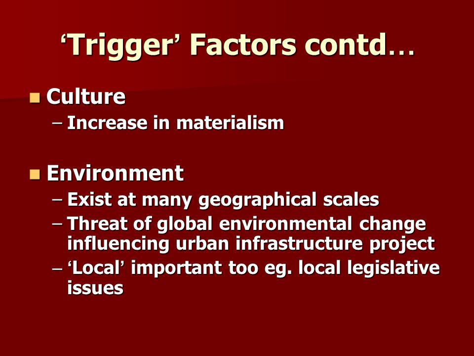 Trigger Factors contd … Trigger Factors contd … Culture Culture –Increase in materialism Environment Environment –Exist at many geographical scales –T