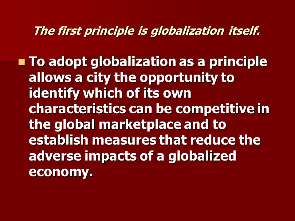 The first principle is globalization itself. To adopt globalization as a principle allows a city the opportunity to identify which of its own characte